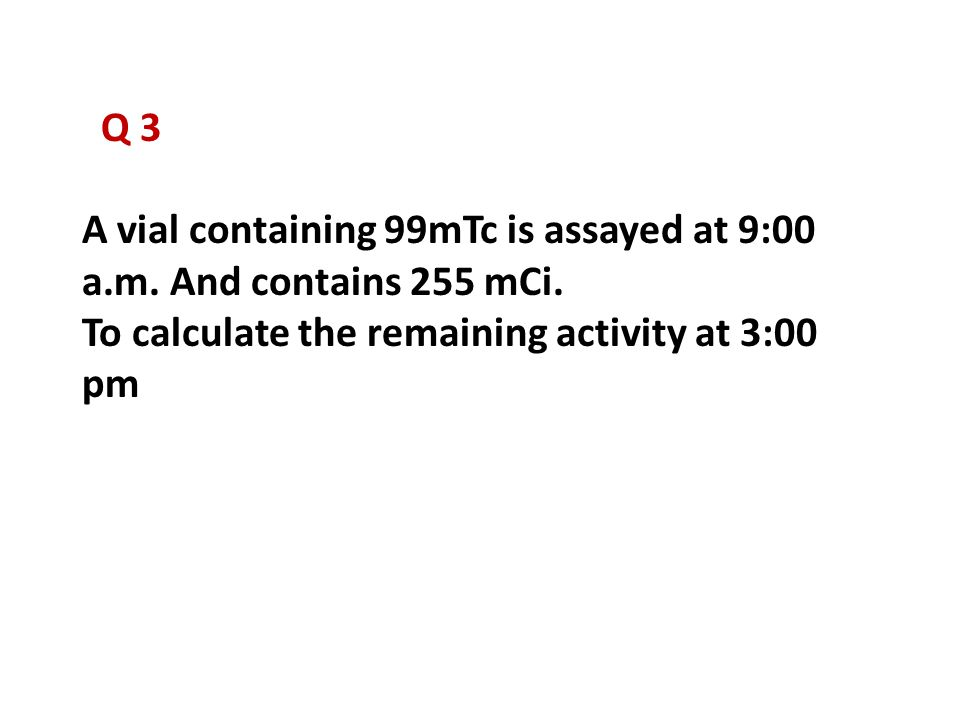 Q 3 A vial containing 99mTc is assayed at 9:00 a.m.