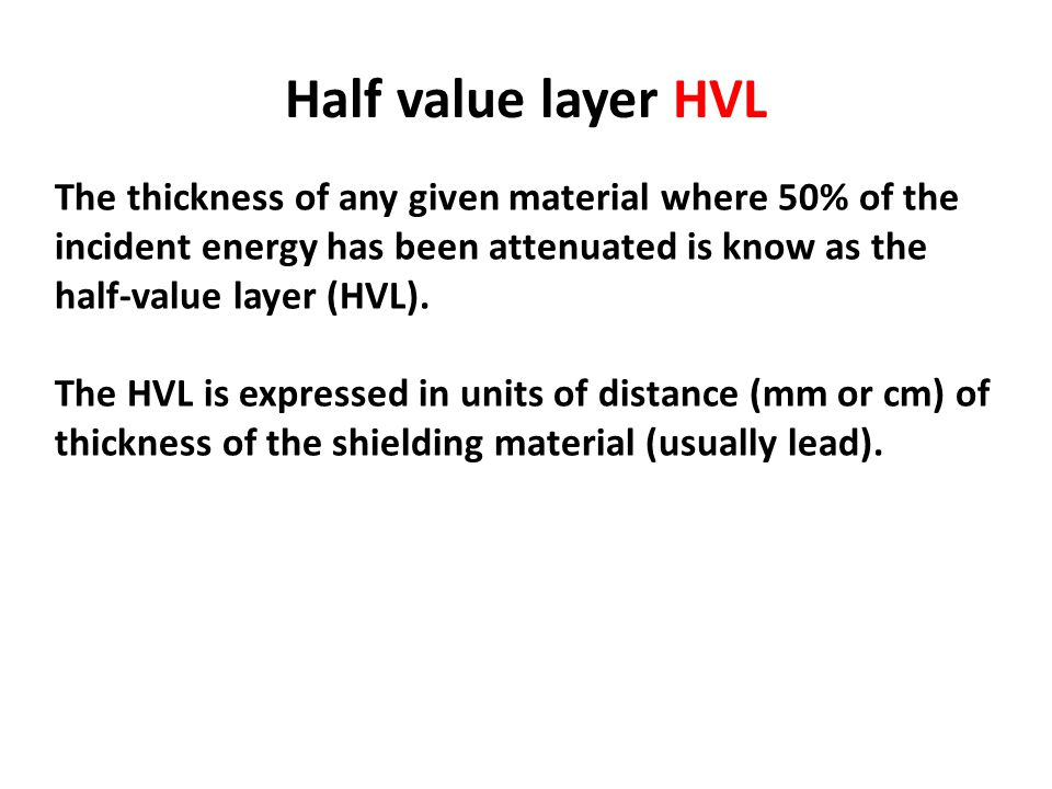 Half value layer HVL The thickness of any given material where 50% of the incident energy has been attenuated is know as the half-value layer (HVL).