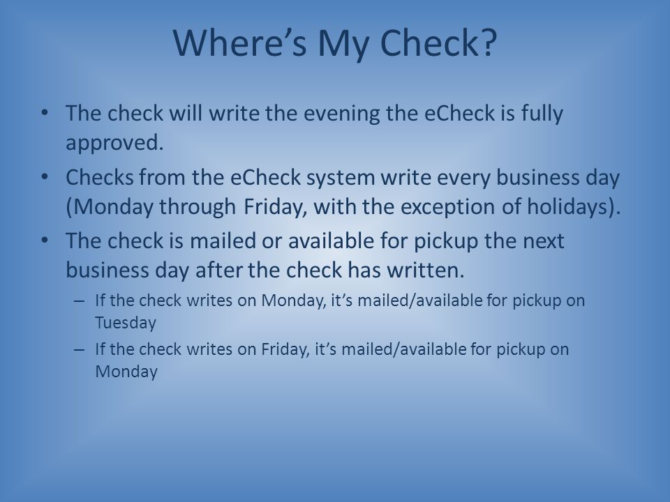 Where's My Check The check will write the evening the eCheck is fully approved.