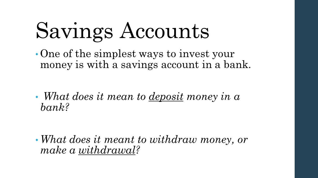 Savings Accounts One of the simplest ways to invest your money is with a savings account in a bank.