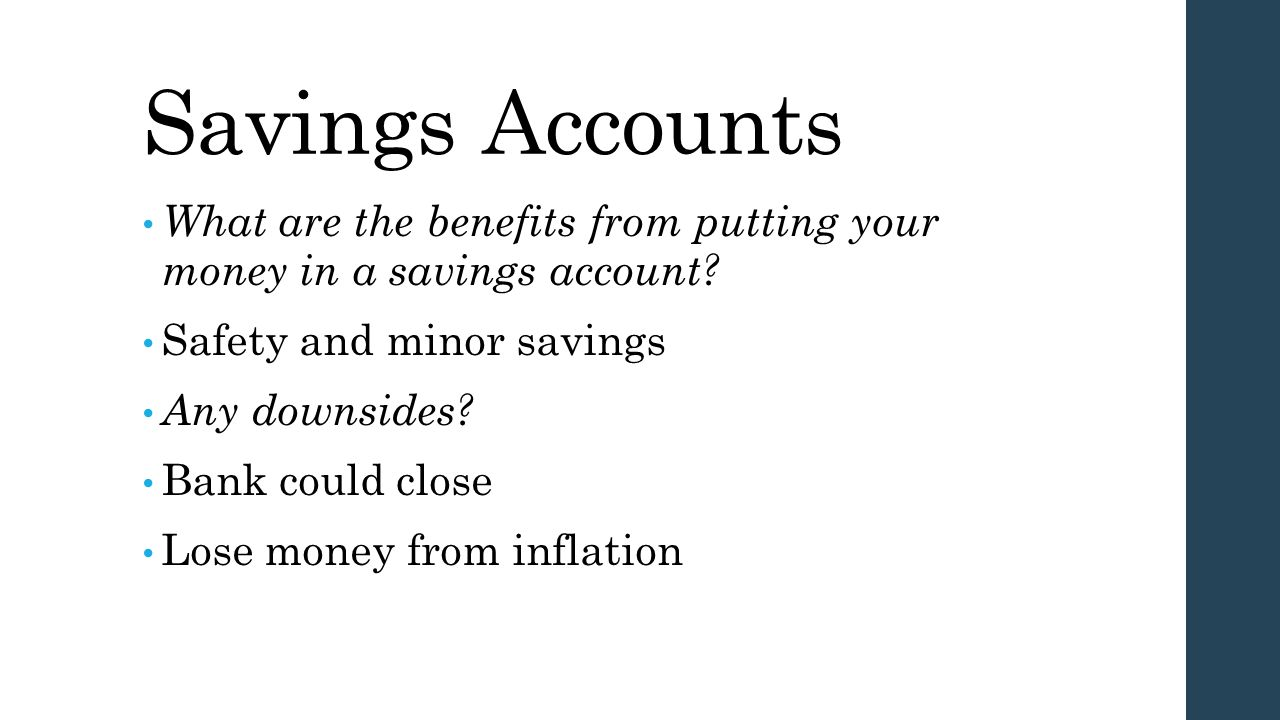 Savings Accounts What are the benefits from putting your money in a savings account Safety and minor savings.