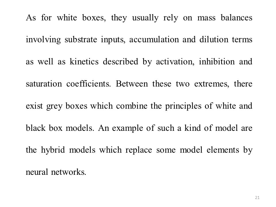 As for white boxes, they usually rely on mass balances involving substrate inputs, accumulation and dilution terms as well as kinetics described by activation, inhibition and saturation coefficients.