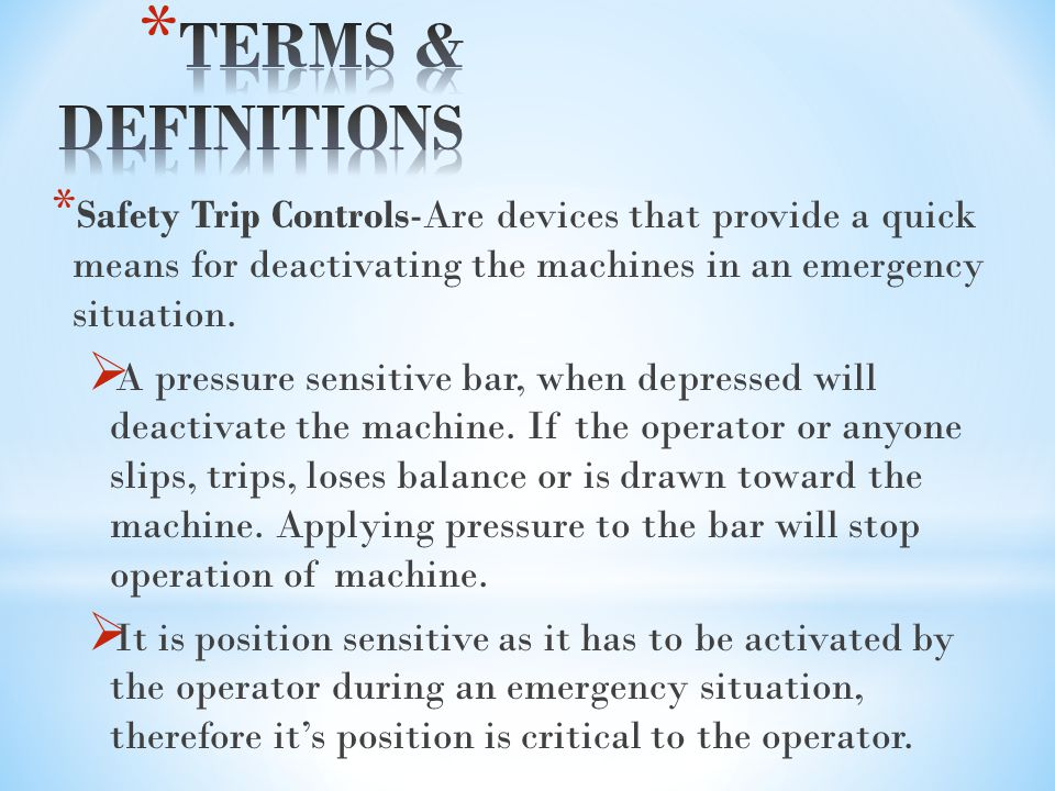 TERMS & DEFINITIONS Safety Trip Controls-Are devices that provide a quick means for deactivating the machines in an emergency situation.