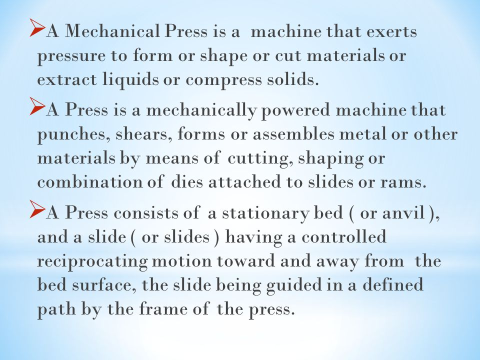 A Mechanical Press is a machine that exerts pressure to form or shape or cut materials or extract liquids or compress solids.