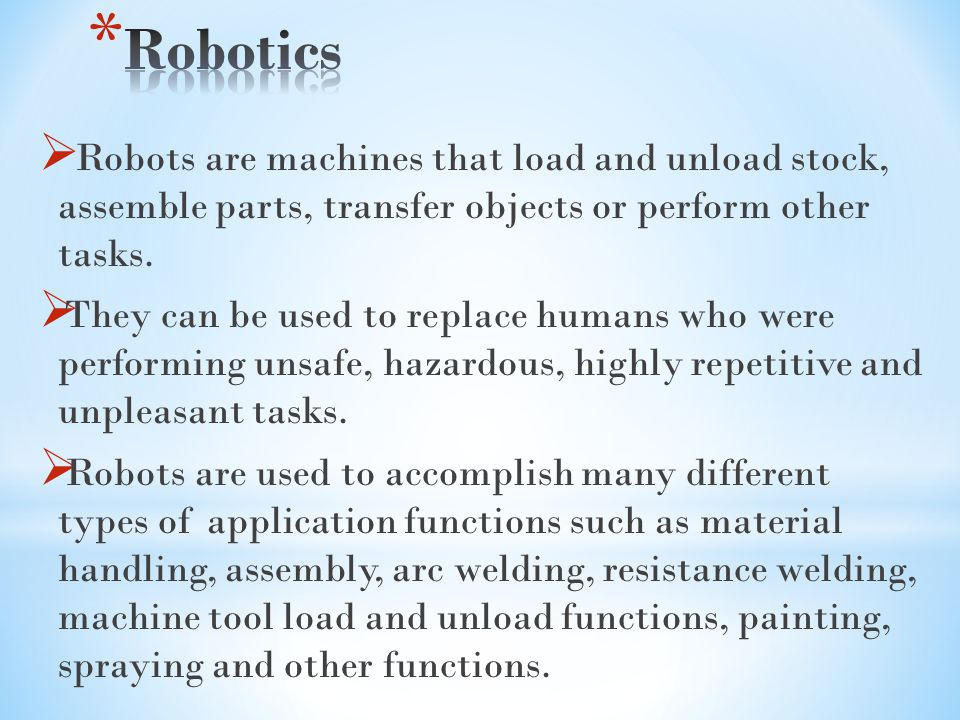 Robotics Robots are machines that load and unload stock, assemble parts, transfer objects or perform other tasks.