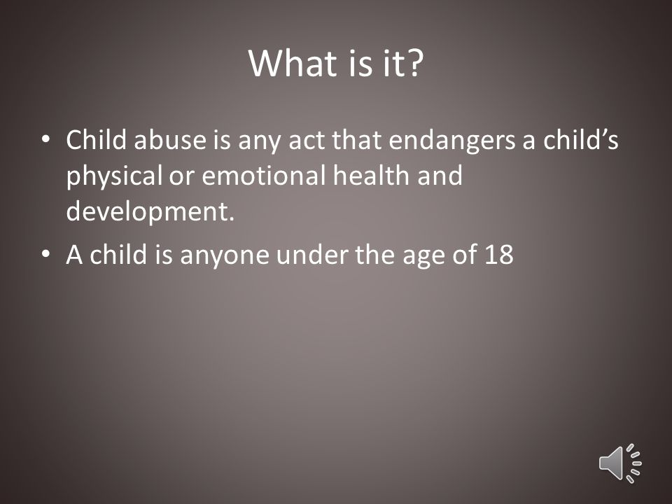 What is it Child abuse is any act that endangers a child's physical or emotional health and development.