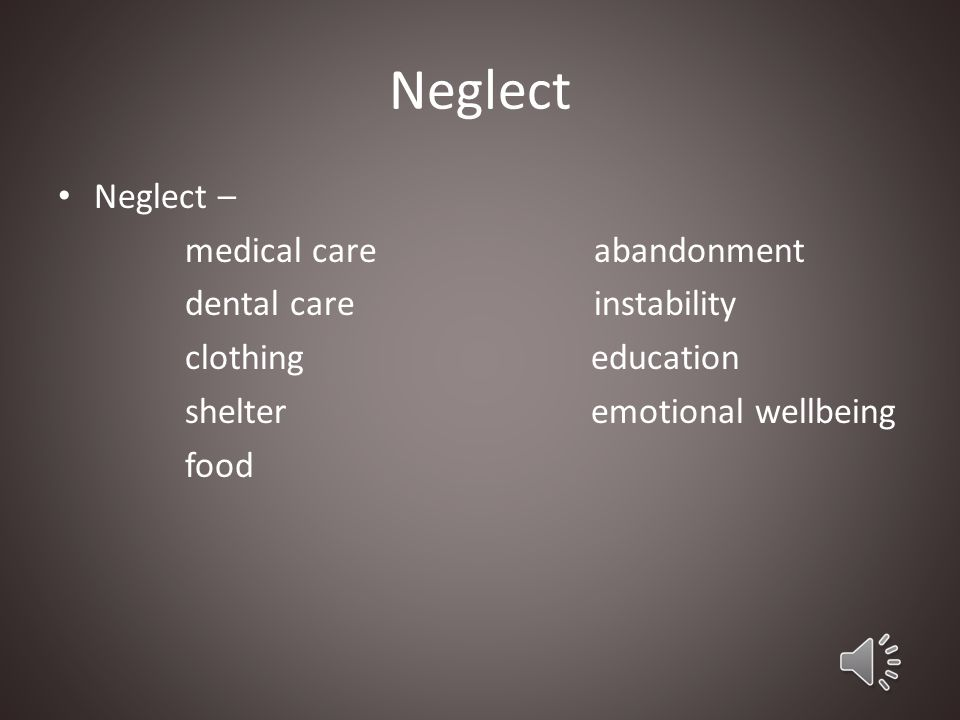 Neglect Neglect – medical care dental care clothing shelter food
