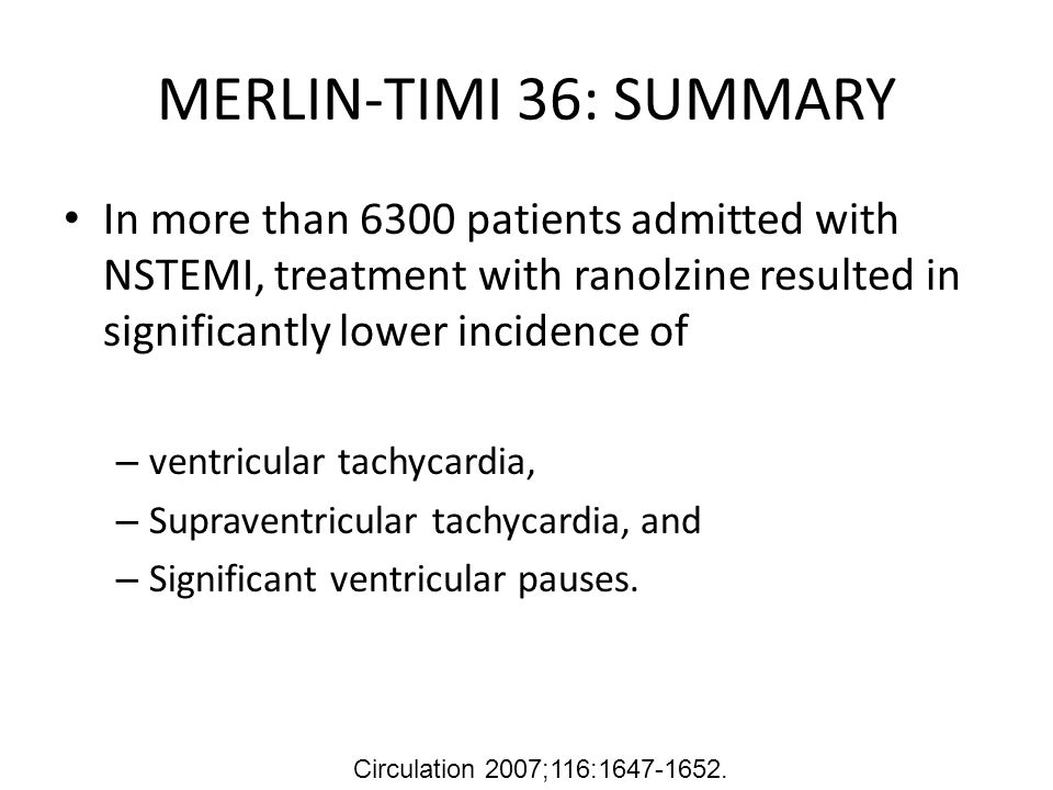 MERLIN-TIMI 36: SUMMARY In more than 6300 patients admitted with NSTEMI, treatment with ranolzine resulted in significantly lower incidence of.