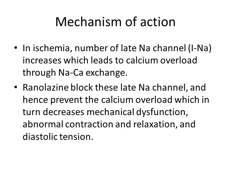 Mechanism of action In ischemia, number of late Na channel (I-Na) increases which leads to calcium overload through Na-Ca exchange.