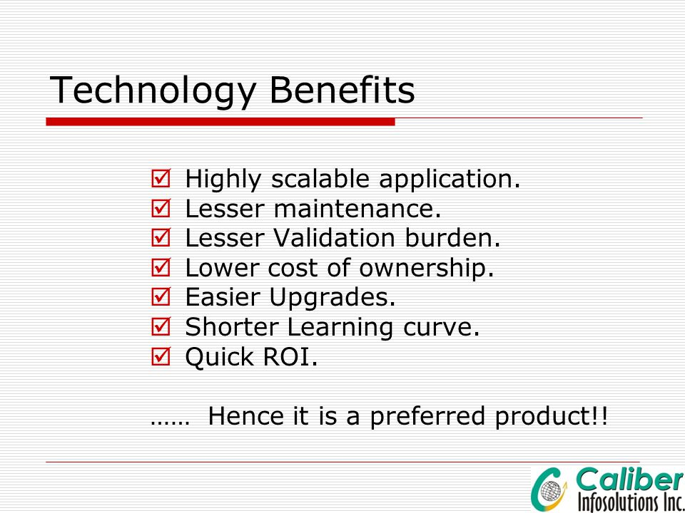 Technology Benefits Highly scalable application. Lesser maintenance.
