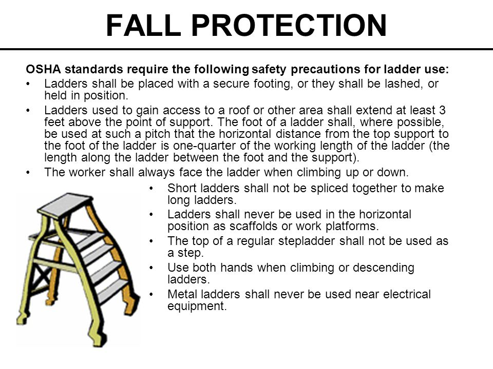 FALL PROTECTION OSHA standards require the following safety precautions for ladder use: