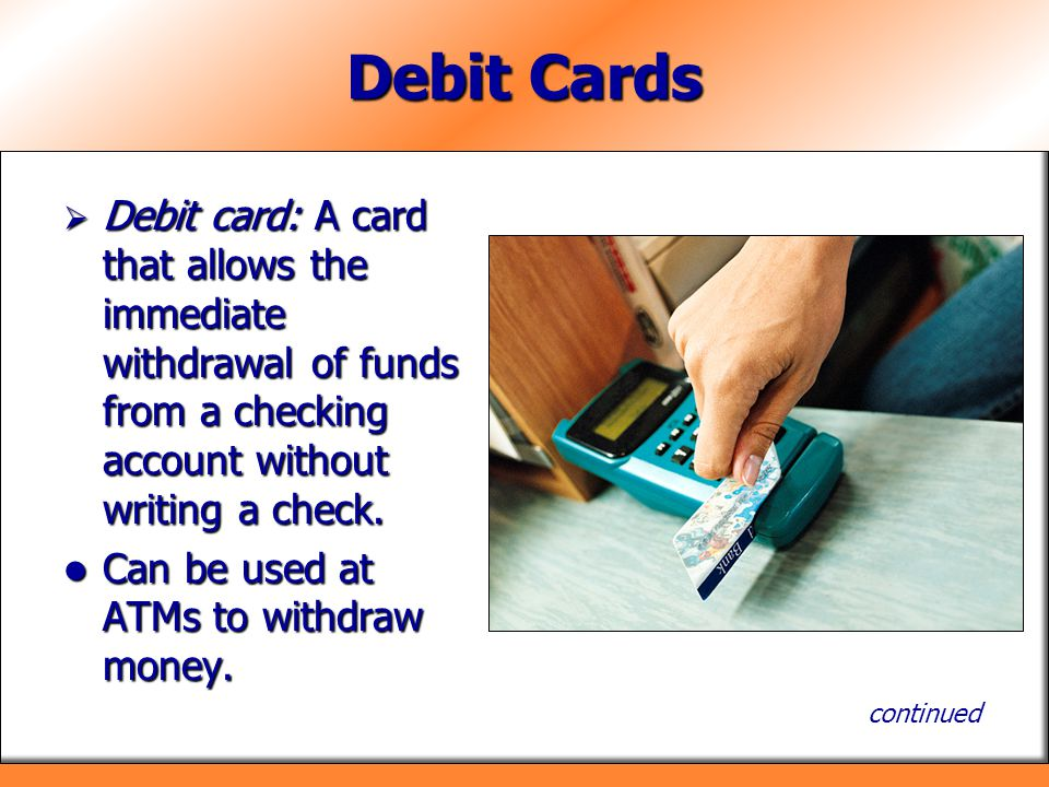 Debit Cards Debit card: A card that allows the immediate withdrawal of funds from a checking account without writing a check.