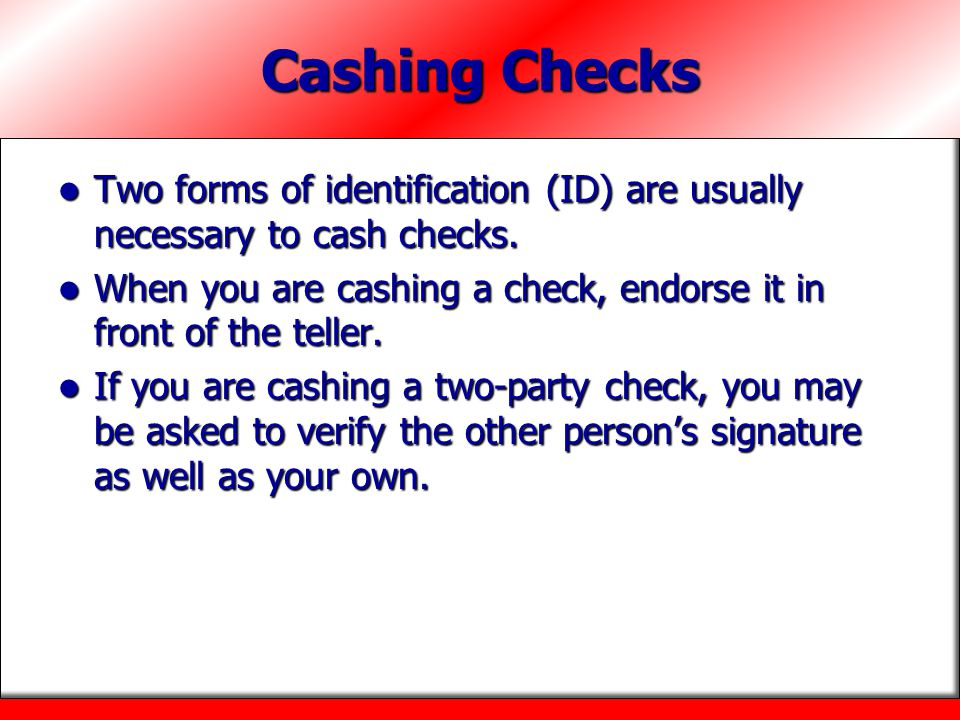 Cashing Checks Two forms of identification (ID) are usually necessary to cash checks.