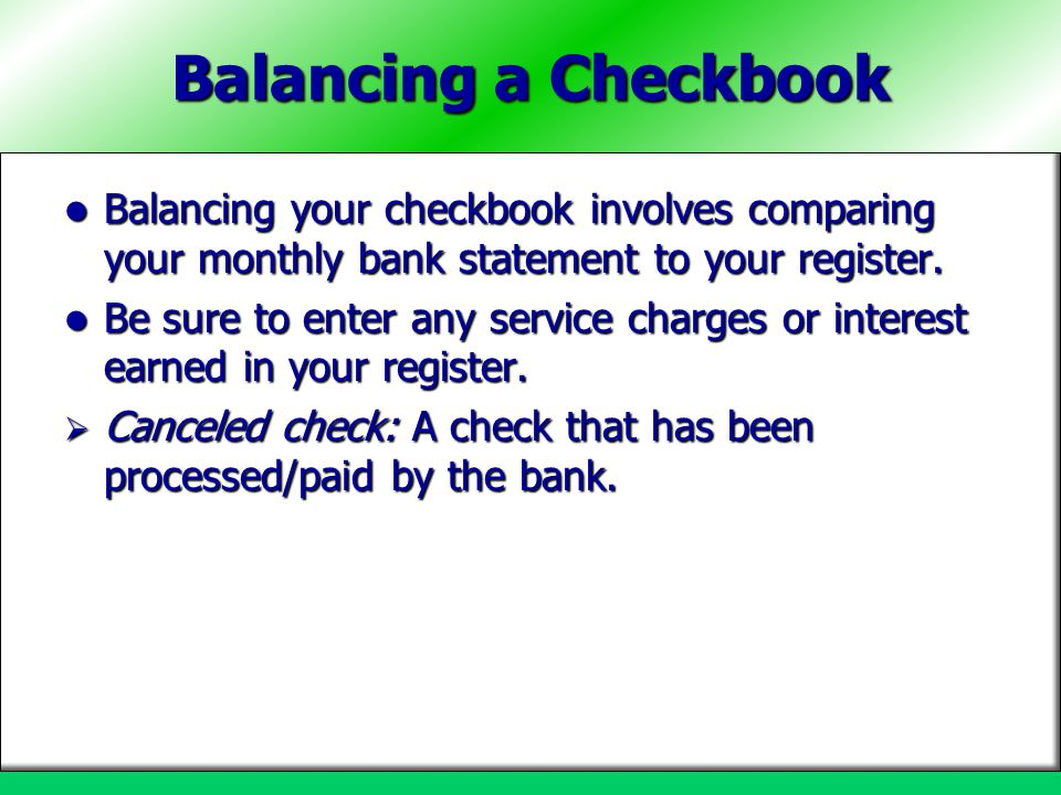 Balancing a Checkbook Balancing your checkbook involves comparing your monthly bank statement to your register.