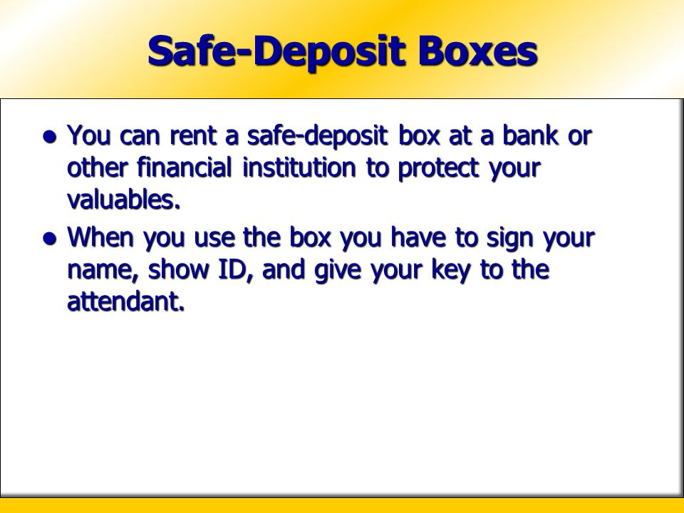 Safe-Deposit Boxes You can rent a safe-deposit box at a bank or other financial institution to protect your valuables.