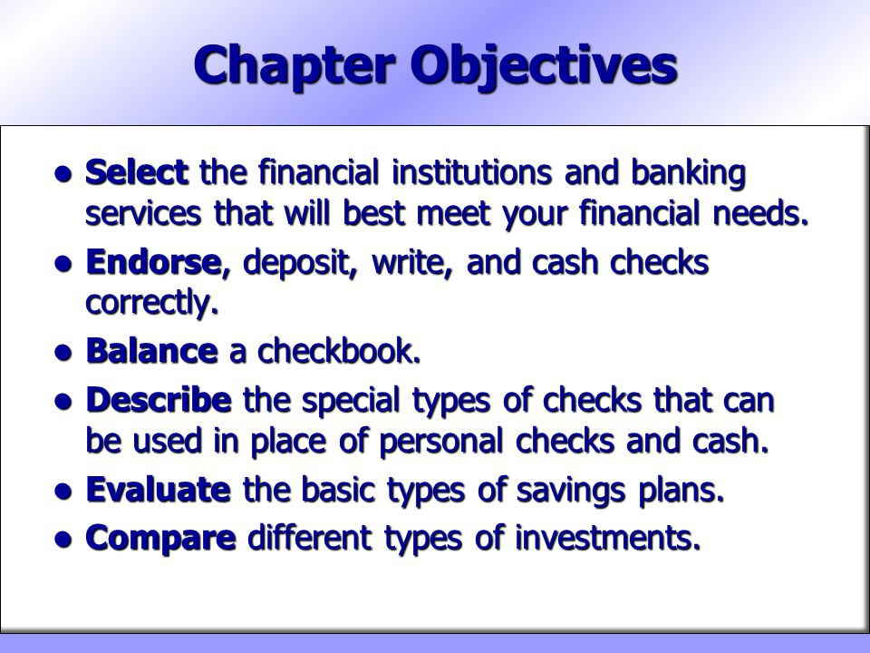 Chapter Objectives Select the financial institutions and banking services that will best meet your financial needs.
