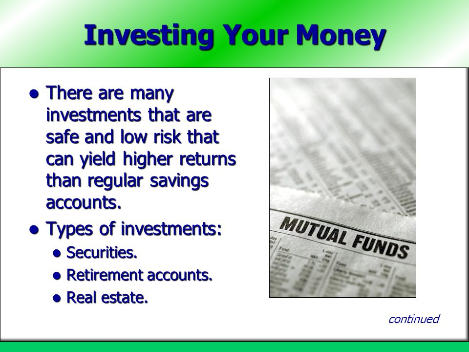 Investing Your Money There are many investments that are safe and low risk that can yield higher returns than regular savings accounts.
