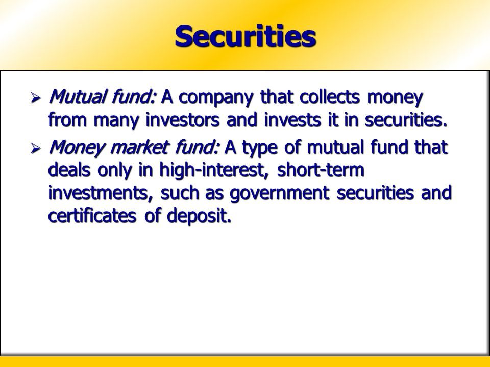 Securities Mutual fund: A company that collects money from many investors and invests it in securities.