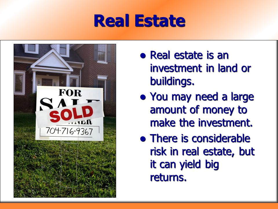 Real Estate Real estate is an investment in land or buildings.