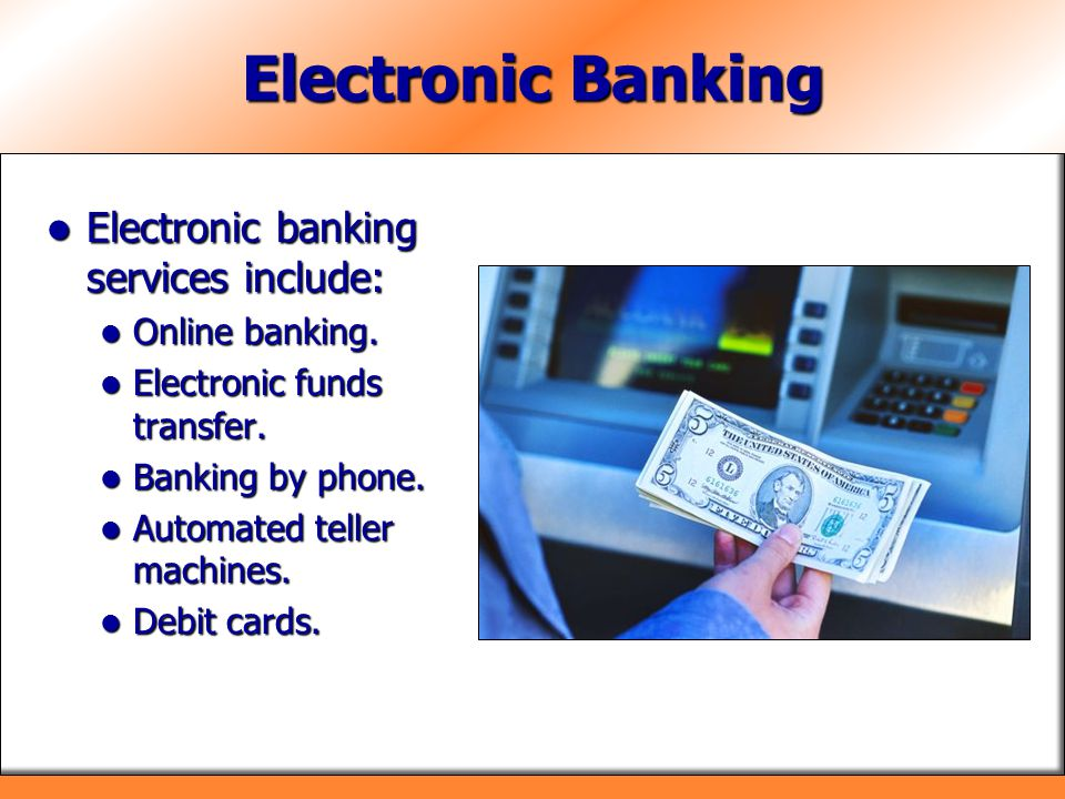 Electronic Banking Electronic banking services include:
