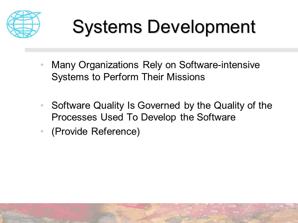 Systems Development Many Organizations Rely on Software-intensive Systems to Perform Their Missions.