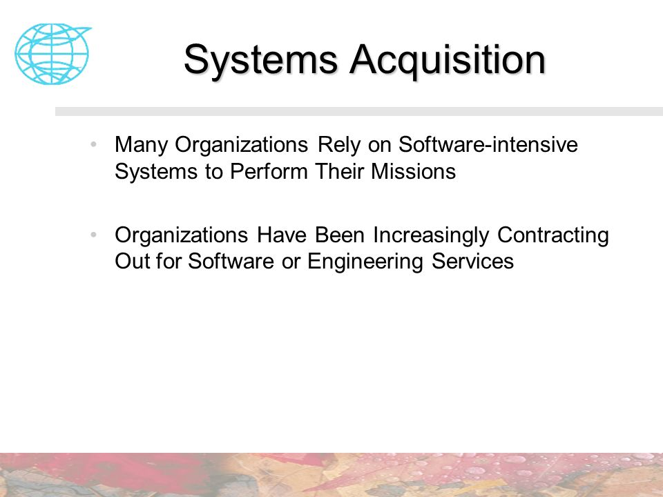 Systems Acquisition Many Organizations Rely on Software-intensive Systems to Perform Their Missions.
