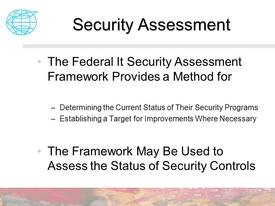 Security Assessment The Federal It Security Assessment Framework Provides a Method for. Determining the Current Status of Their Security Programs.