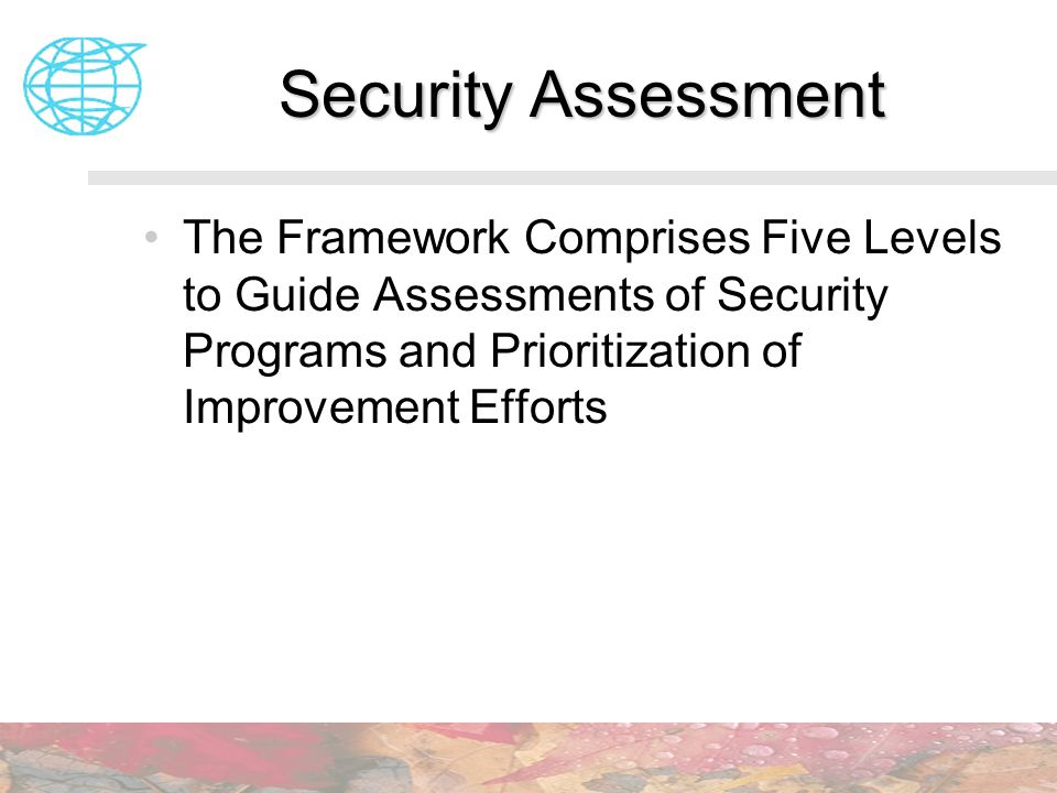 Security Assessment The Framework Comprises Five Levels to Guide Assessments of Security Programs and Prioritization of Improvement Efforts.