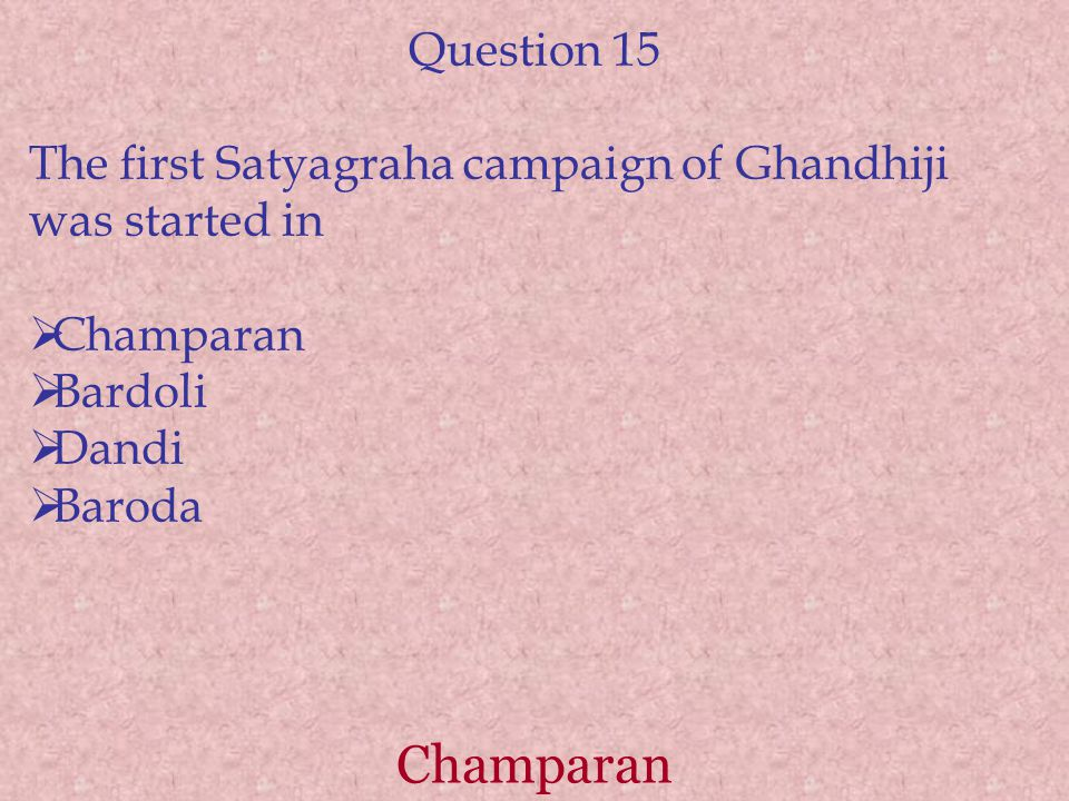 Question 15 The first Satyagraha campaign of Ghandhiji was started in. Champaran. Bardoli. Dandi.