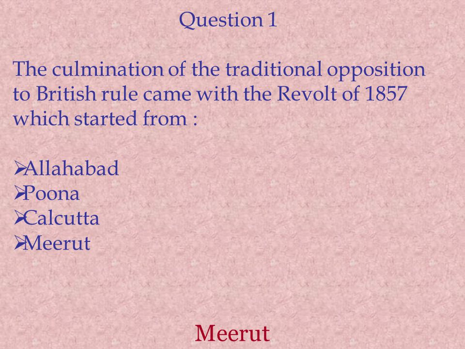 Question 1 The culmination of the traditional opposition to British rule came with the Revolt of 1857 which started from :