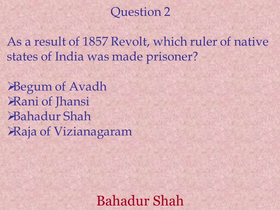 Question 2 As a result of 1857 Revolt, which ruler of native states of India was made prisoner Begum of Avadh.