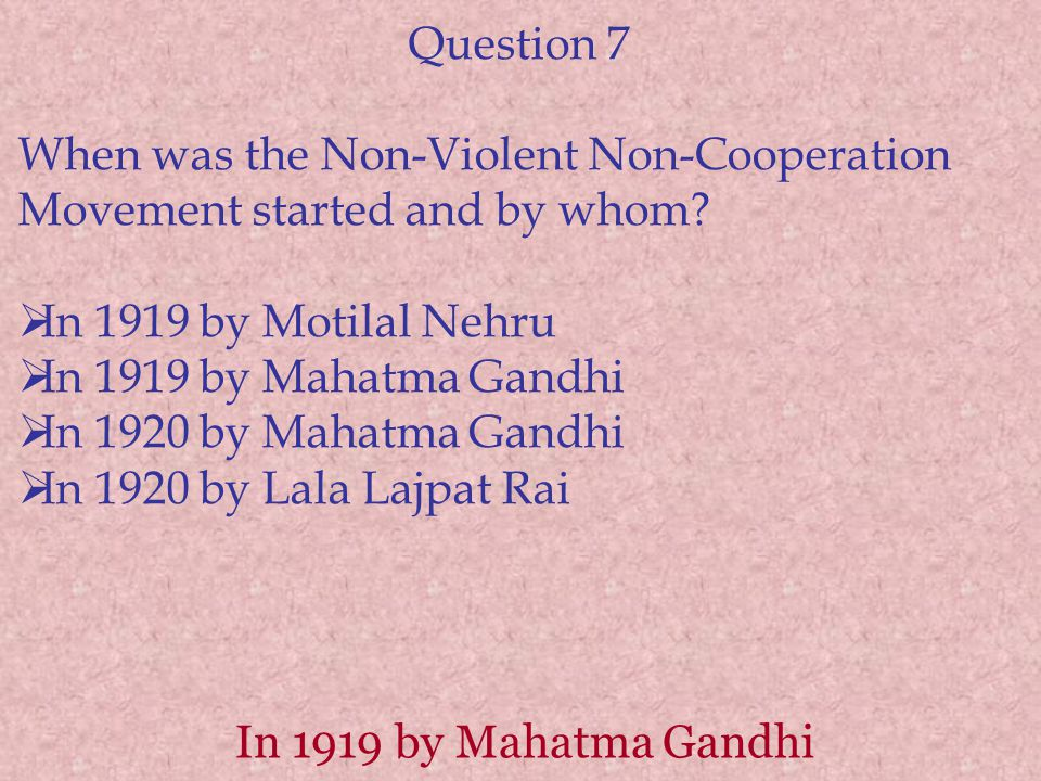 Question 7 When was the Non-Violent Non-Cooperation Movement started and by whom In 1919 by Motilal Nehru.