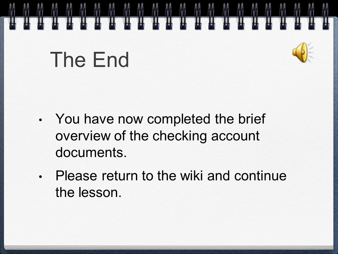 The End You have now completed the brief overview of the checking account documents.