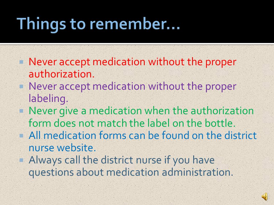 Things to remember… Never accept medication without the proper authorization. Never accept medication without the proper labeling.