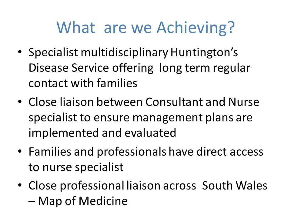 What are we Achieving Specialist multidisciplinary Huntington's Disease Service offering long term regular contact with families.