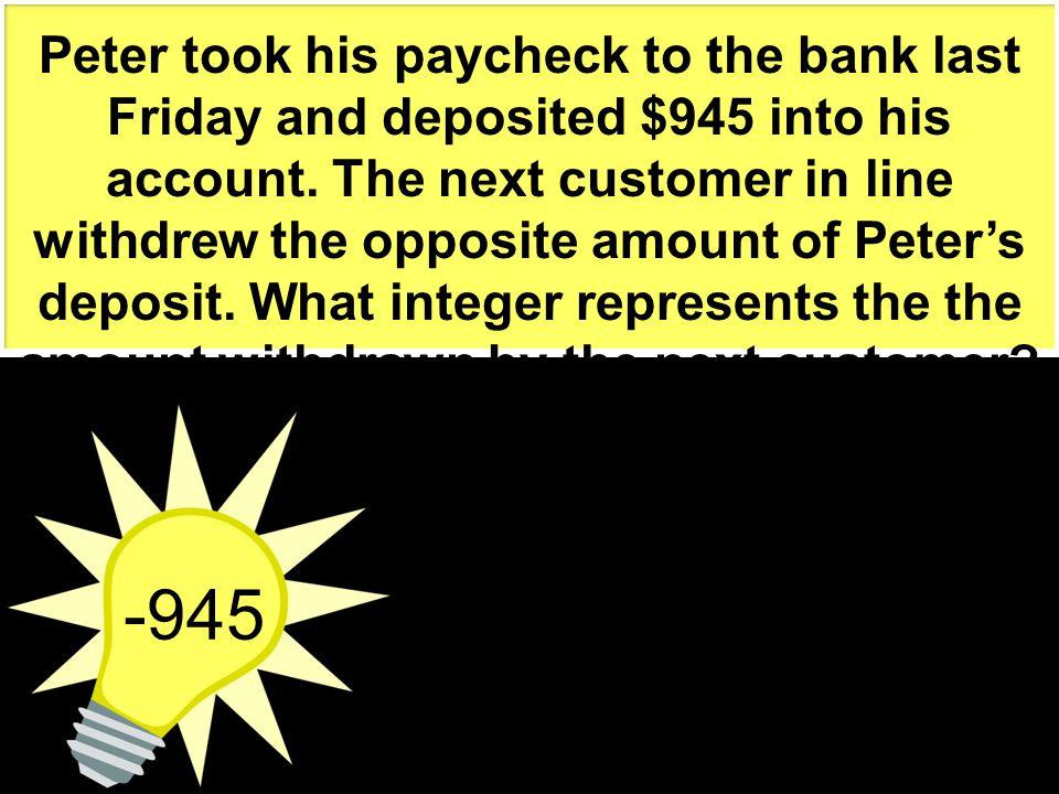 Peter took his paycheck to the bank last Friday and deposited $945 into his account. The next customer in line withdrew the opposite amount of Peter's deposit. What integer represents the the amount withdrawn by the next customer