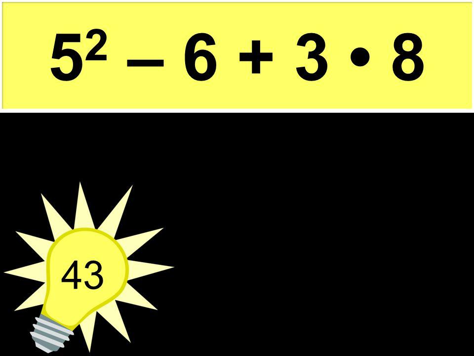 52 – 6 + 3 • 8 43