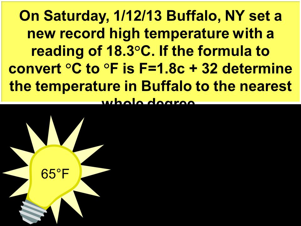 On Saturday, 1/12/13 Buffalo, NY set a new record high temperature with a reading of 18.3°C. If the formula to convert °C to °F is F=1.8c + 32 determine the temperature in Buffalo to the nearest whole degree.