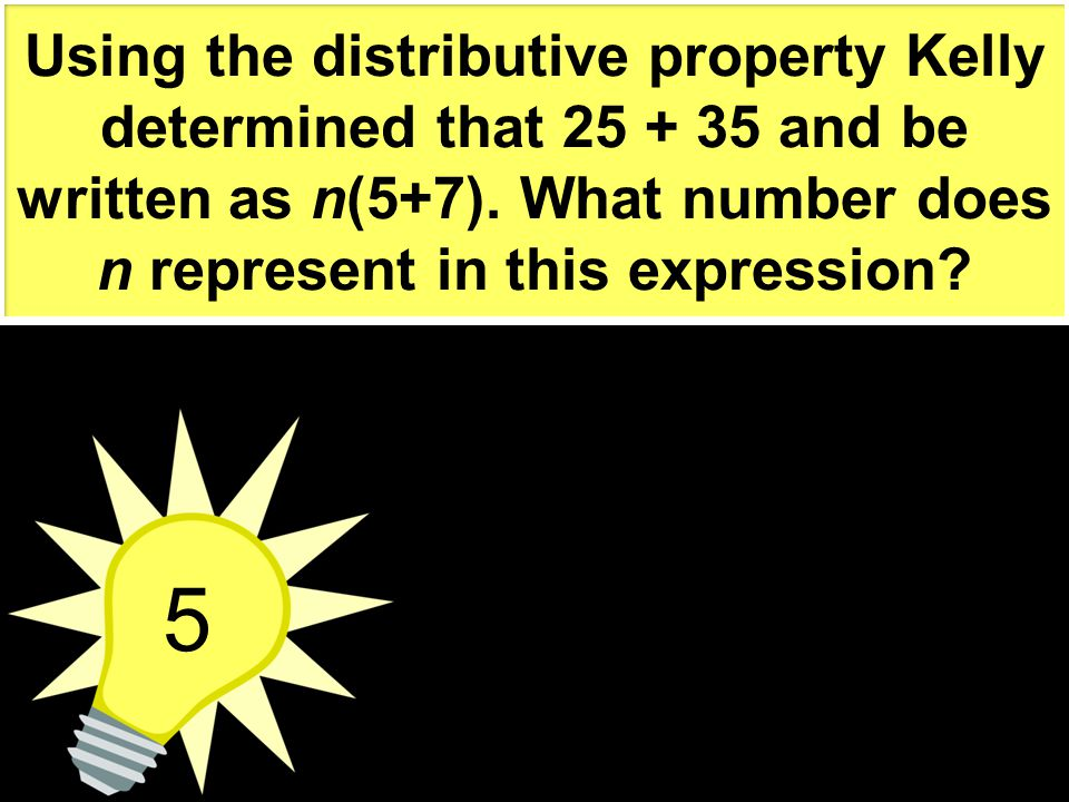 Using the distributive property Kelly determined that 25 + 35 and be written as n(5+7). What number does n represent in this expression