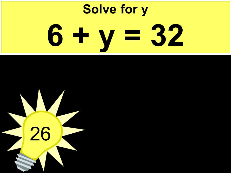 Solve for y 6 + y = 32 26
