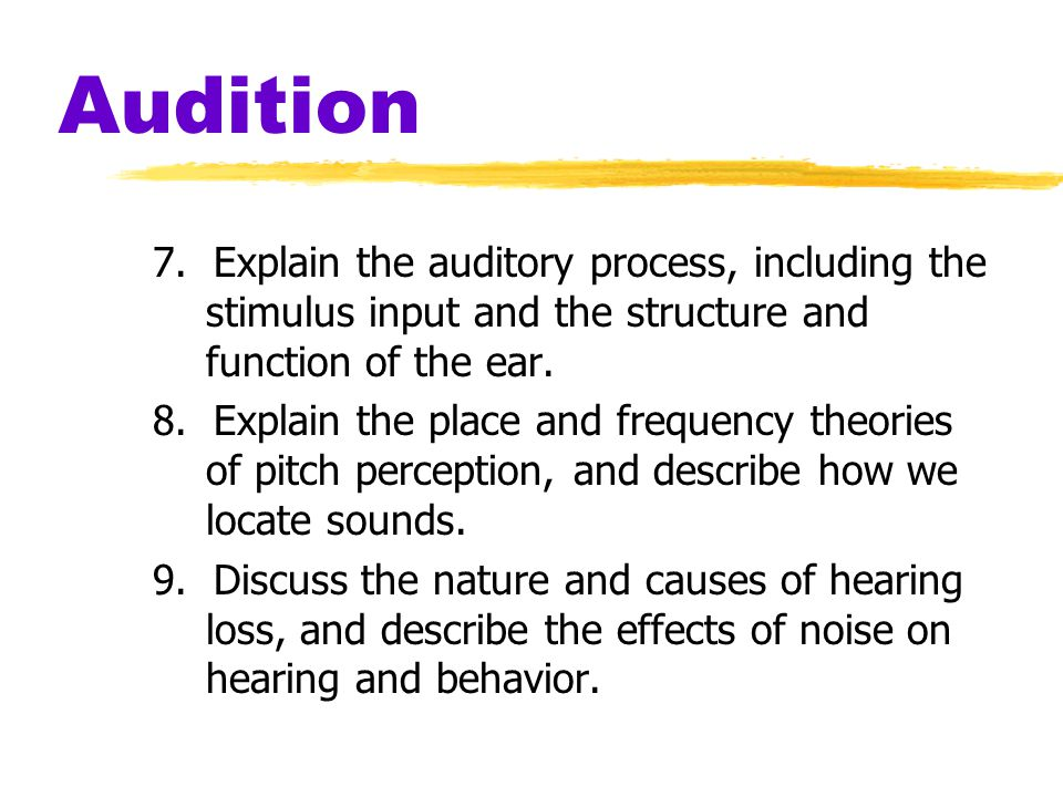 Audition 7. Explain the auditory process, including the stimulus input and the structure and function of the ear.