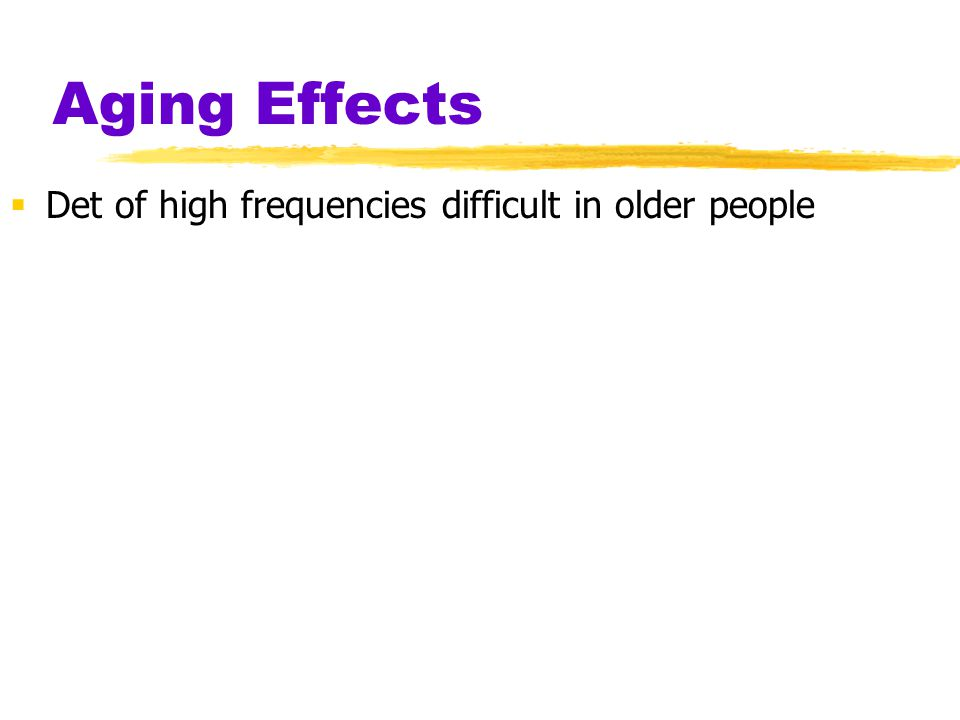 Aging Effects Det of high frequencies difficult in older people