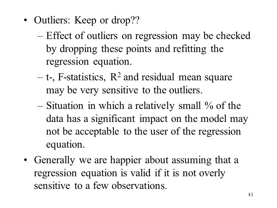 Outliers: Keep or drop Effect of outliers on regression may be checked by dropping these points and refitting the regression equation.