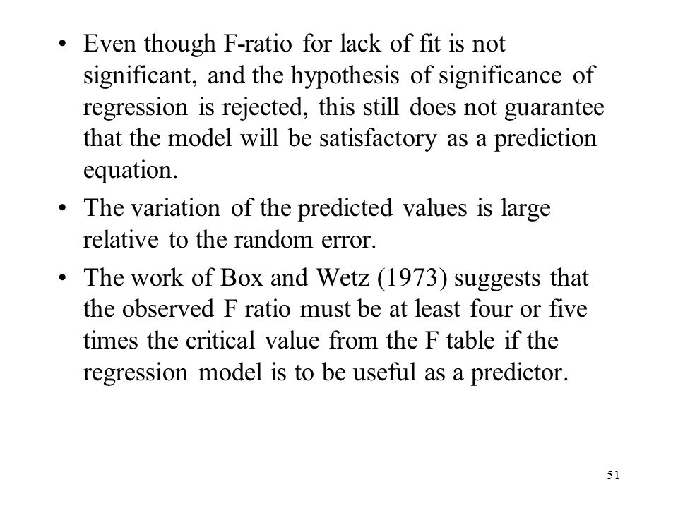 Even though F-ratio for lack of fit is not significant, and the hypothesis of significance of regression is rejected, this still does not guarantee that the model will be satisfactory as a prediction equation.
