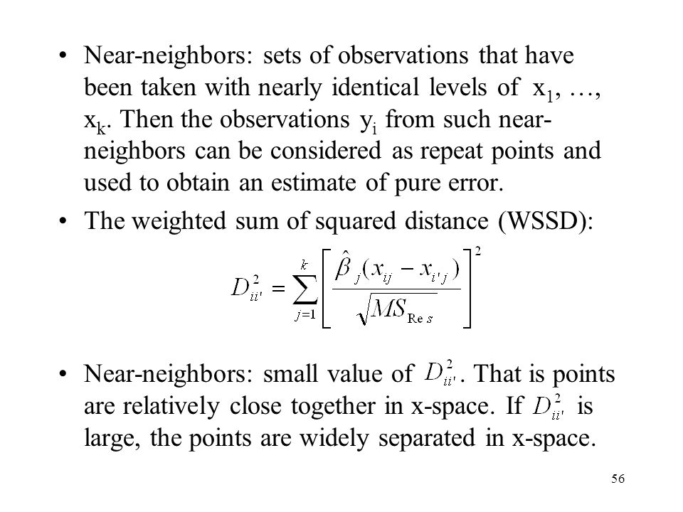 Near-neighbors: sets of observations that have been taken with nearly identical levels of x1, …, xk. Then the observations yi from such near-neighbors can be considered as repeat points and used to obtain an estimate of pure error.