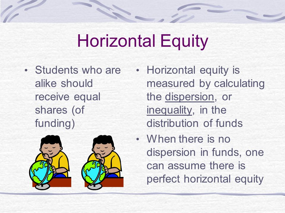 Horizontal Equity Students who are alike should receive equal shares (of funding)