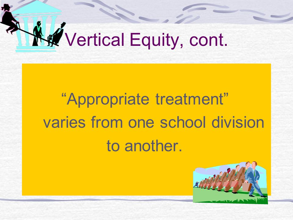 Vertical Equity, cont. Appropriate treatment