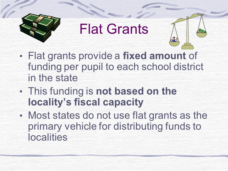 Flat Grants Flat grants provide a fixed amount of funding per pupil to each school district in the state.