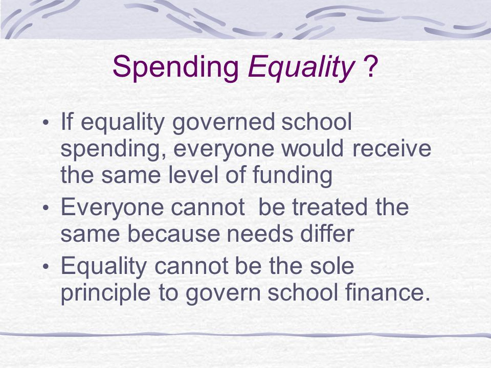 Spending Equality If equality governed school spending, everyone would receive the same level of funding.