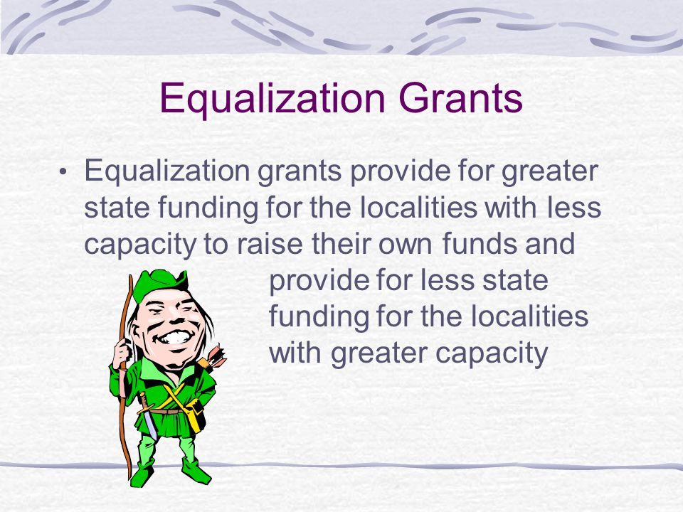 Equalization Grants Equalization grants provide for greater state funding for the localities with less capacity to raise their own funds and.